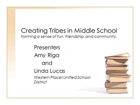 Creating Tribes in Middle School Forming a sense of fun, friendship, and community. Presenters Amy Riga and Linda Lucas Western Placer Unified School District.