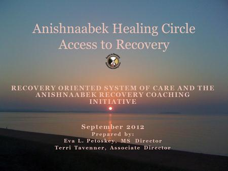 RECOVERY ORIENTED SYSTEM OF CARE AND THE ANISHNAABEK RECOVERY COACHING INITIATIVE September 2012 Prepared by: Eva L. Petoskey, MS Director Terri Tavenner,