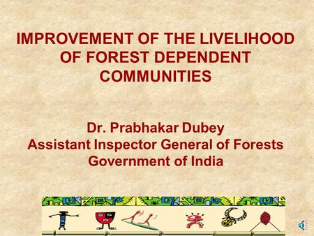 IMPROVEMENT OF THE LIVELIHOOD OF FOREST DEPENDENT COMMUNITIES Dr. Prabhakar Dubey Assistant Inspector General of Forests Government of India.