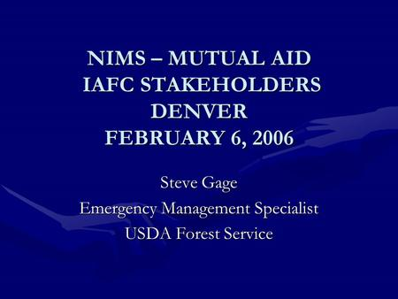 NIMS – MUTUAL AID IAFC STAKEHOLDERS DENVER FEBRUARY 6, 2006 Steve Gage Emergency Management Specialist USDA Forest Service.