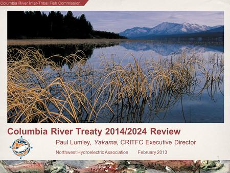 Columbia River Inter-Tribal Fish Commission 1 Columbia River Treaty 2014/2024 Review Paul Lumley, Yakama, CRITFC Executive Director Northwest Hydroelectric.