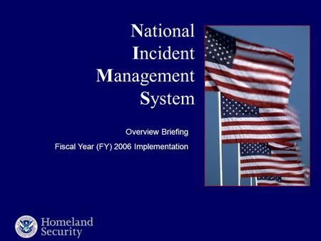National Incident Management System Overview Briefing Fiscal Year (FY) 2006 Implementation.