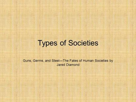 Types of Societies Guns, Germs, and Steel—The Fates of Human Societies by Jared Diamond.