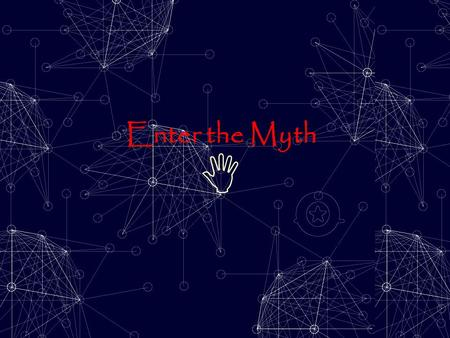 Enter the Myth  You are about to enter… Y o u r L i f e as a M y t h.