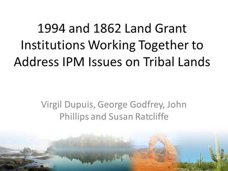 1994 and 1862 Land Grant Institutions Working Together to Address IPM Issues on Tribal Lands Virgil Dupuis, George Godfrey, John Phillips and Susan Ratcliffe.