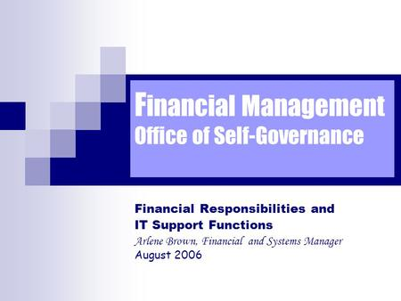 F inancial Management Office of Self-Governance Financial Responsibilities and IT Support Functions Arlene Brown, Financial and Systems Manager August.