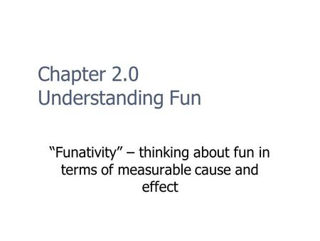 "Chapter 2.0 Understanding Fun ""Funativity"" – thinking about fun in terms of measurable cause and effect."