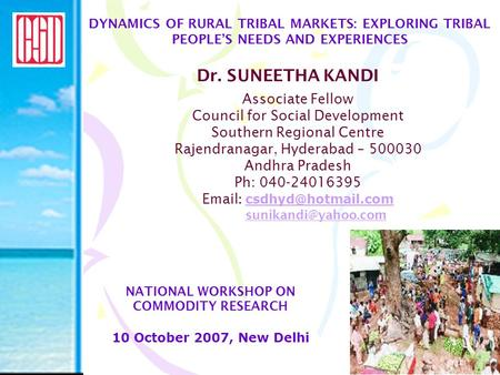 DYNAMICS OF RURAL TRIBAL MARKETS: EXPLORING TRIBAL PEOPLE'S NEEDS AND EXPERIENCES Dr. SUNEETHA KANDI NATIONAL WORKSHOP ON COMMODITY RESEARCH 10 October.