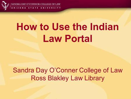 How to Use the Indian Law Portal Sandra Day O'Conner College of Law Ross Blakley Law Library.