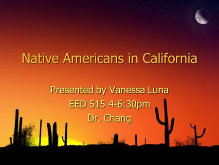 Native Americans in California Presented by Vanessa Luna EED 515 4-6:30pm Dr. Chang Presented by Vanessa Luna EED 515 4-6:30pm Dr. Chang.