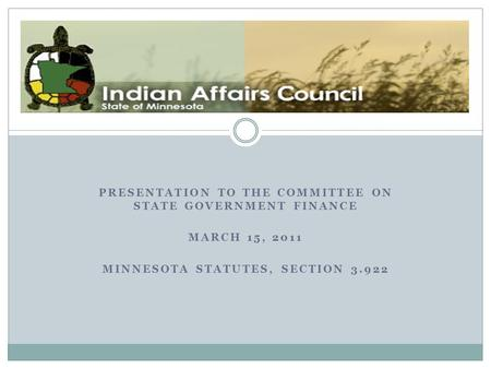 PRESENTATION TO THE COMMITTEE ON STATE GOVERNMENT FINANCE MARCH 15, 2011 MINNESOTA STATUTES, SECTION 3.922 The Minnesota Indian Affairs Council.