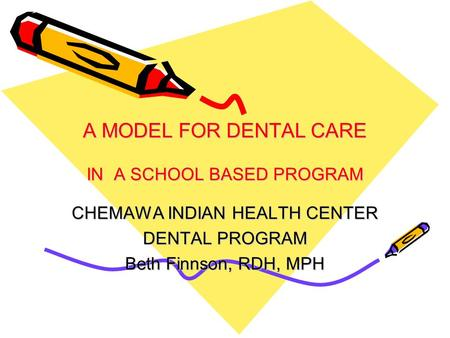A MODEL FOR DENTAL CARE IN A SCHOOL BASED PROGRAM CHEMAWA INDIAN HEALTH CENTER DENTAL PROGRAM Beth Finnson, RDH, MPH.