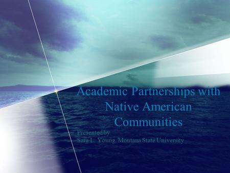 Academic Partnerships with Native American Communities Presented by Sara L. Young, Montana State University.