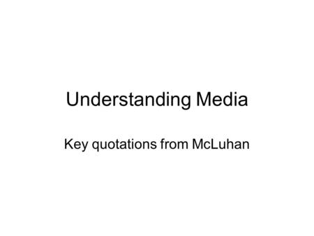 "Understanding Media Key quotations from McLuhan. The Medium is the Message The medium is the message: ""This is merely to say that the personal and social."