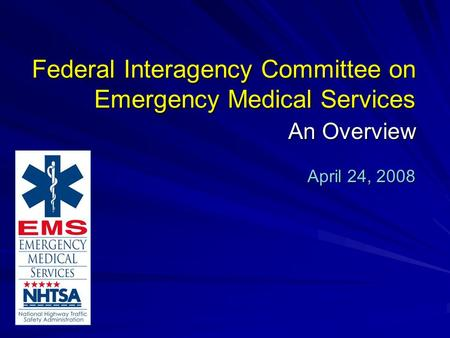Federal Interagency Committee on Emergency Medical Services An Overview April 24, 2008.