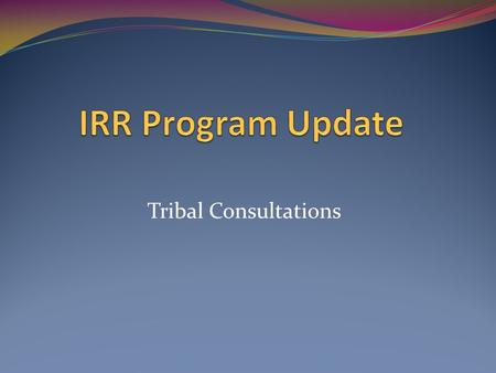 Tribal Consultations. Topics FY12 Extensions and IRR Program Funding MAP-21 Programs and Funding.