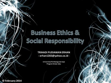 "© February 2014. What is ETHICS? The inner-guiding moral principles & values people use to analyze a situation and decide what is ""right"""
