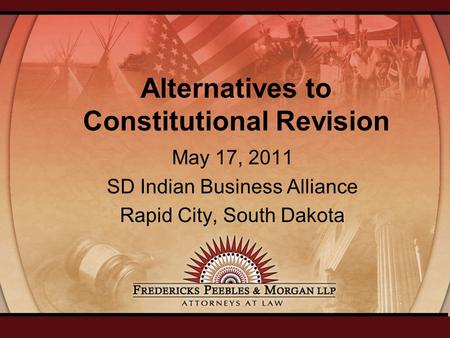 Alternatives to Constitutional Revision May 17, 2011 SD Indian Business Alliance Rapid City, South Dakota.