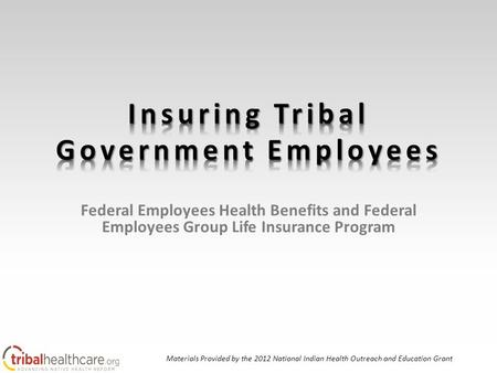 Federal Employees Health Benefits and Federal Employees Group Life Insurance Program Materials Provided by the 2012 National Indian Health Outreach and.