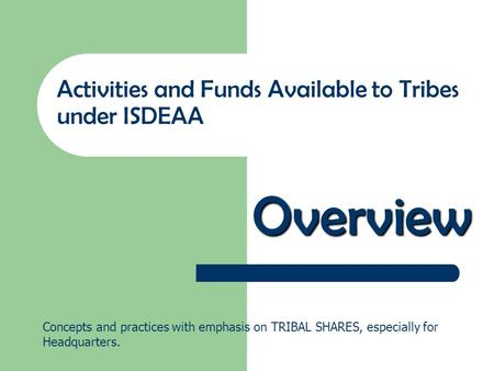 Overview Activities and Funds Available to Tribes under ISDEAA Concepts and practices with emphasis on TRIBAL SHARES, especially for Headquarters.