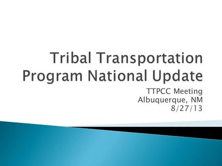 TTPCC Meeting Albuquerque, NM 8/27/13.  MAP-21  FY 13 Funding  Inventory ( NTTFI )  Regulations and Consultation  Safety  Planning and Bridge 