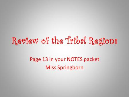 Review of the Tribal Regions Page 13 in your NOTES packet Miss Springborn.