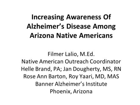 Increasing Awareness Of Alzheimer's Disease Among Arizona Native Americans Filmer Lalio, M.Ed. Native American Outreach Coordinator Helle Brand, PA; Jan.