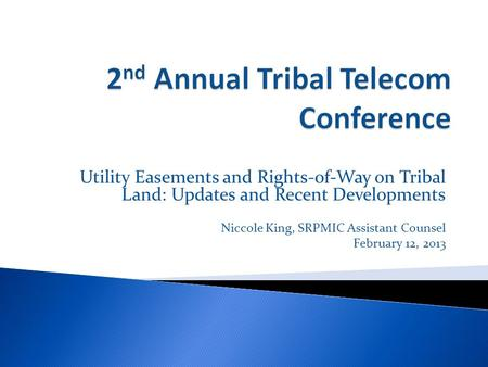 Utility Easements and Rights-of-Way on Tribal Land: Updates and Recent Developments Niccole King, SRPMIC Assistant Counsel February 12, 2013.