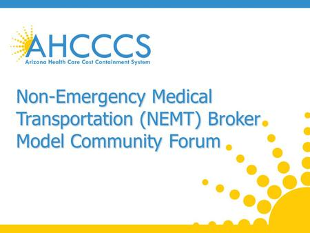 Purpose of Forum Provide information on Non-Emergency Medical Transportation (NEMT) changes and NEMT Broker Model. Seek input regarding the Broker Model.