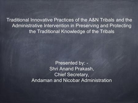 Traditional Innovative Practices of the A&N Tribals and the Administrative Intervention in Preserving and Protecting the Traditional Knowledge of the Tribals.
