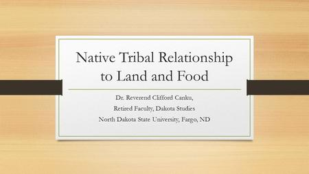Native Tribal Relationship to Land and Food Dr. Reverend Clifford Canku, Retired Faculty, Dakota Studies North Dakota State University, Fargo, ND.