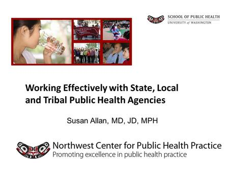 Susan Allan, MD, JD, MPH Working Effectively with State, Local and Tribal Public Health Agencies.