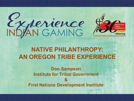 T NATIVE PHILANTHROPY: AN OREGON TRIBE EXPERIENCE Don Sampson Institute for Tribal Government & First Nations Development Institute.