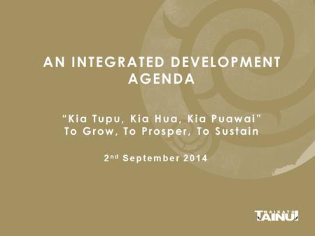 "AN INTEGRATED DEVELOPMENT AGENDA ""Kia Tupu, Kia Hua, Kia Puawai"" To Grow, To Prosper, To Sustain 2 nd September 2014."