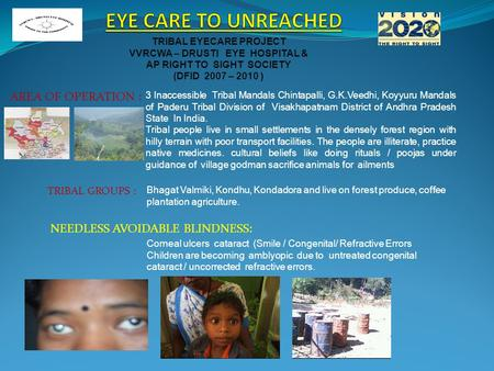 TRIBAL EYECARE PROJECT VVRCWA – DRUSTI EYE HOSPITAL & AP RIGHT TO SIGHT SOCIETY (DFID 2007 – 2010 ) AREA OF OPERATION : 3 Inaccessible Tribal Mandals Chintapalli,