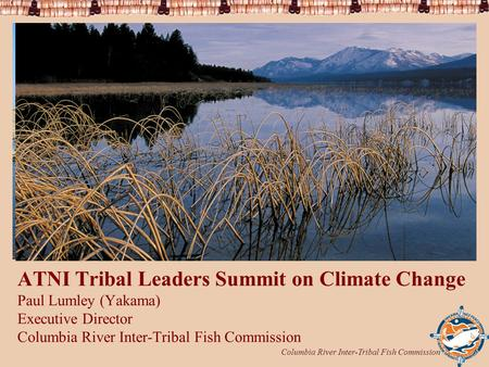 Columbia River Inter-Tribal Fish Commission 1 ATNI Tribal Leaders Summit on Climate Change Paul Lumley (Yakama) Executive Director Columbia River Inter-Tribal.