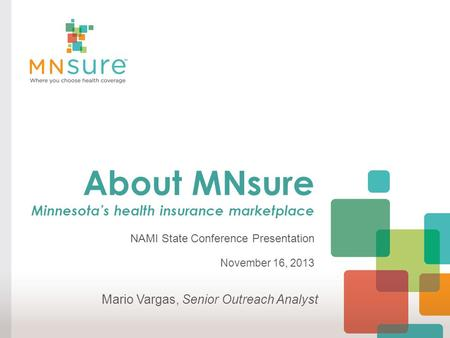 About MNsure Minnesota's health insurance marketplace NAMI State Conference Presentation November 16, 2013 Mario Vargas, Senior Outreach Analyst.