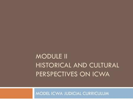 MODEL ICWA JUDICIAL CURRICULUM MODULE II HISTORICAL AND <strong>CULTURAL</strong> PERSPECTIVES ON ICWA.