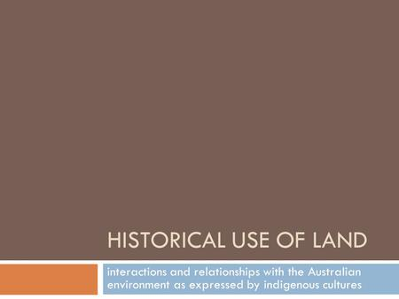 HISTORICAL USE OF LAND interactions and relationships with the Australian environment as expressed by indigenous cultures.