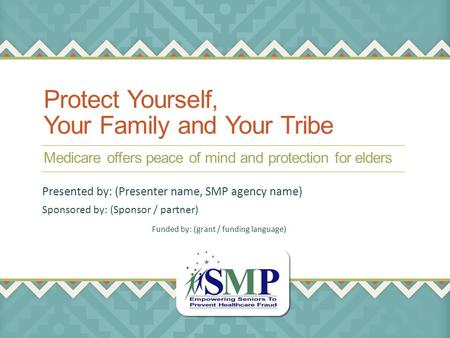 Protect Yourself, Your Family and Your Tribe Medicare offers peace of mind and protection for elders Sponsored by: (Sponsor / partner) Presented by: (Presenter.