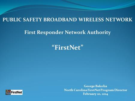 "George Bakolia North Carolina FirstNet Program Director February 10, 2014 PUBLIC SAFETY BROADBAND WIRELESS NETWORK First Responder Network Authority ""FirstNet"""