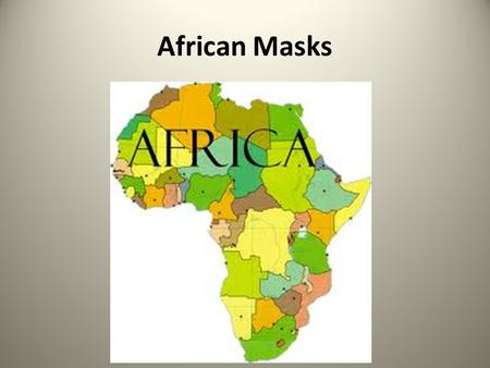 African Masks. The Mask Maker The continent of Africa has many cultures, but one element is common to them all – MASKS.
