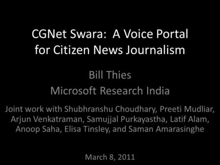 CGNet Swara: A Voice Portal for Citizen News Journalism Bill Thies Microsoft Research India Joint work with Shubhranshu Choudhary, Preeti Mudliar, Arjun.