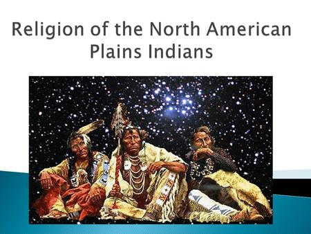  Many Plains Indian tribes share the basic beliefs of the Lakota tribe ◦ The Lakota led the confederacy of tribes that defeated Custer and his troops.