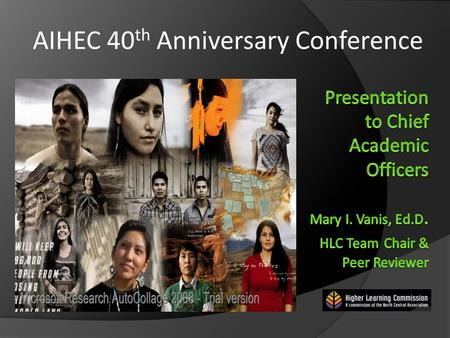 AIHEC 40 th Anniversary Conference. Distinctive and Connected: Tribal Colleges and Universities and HLC Accreditation.