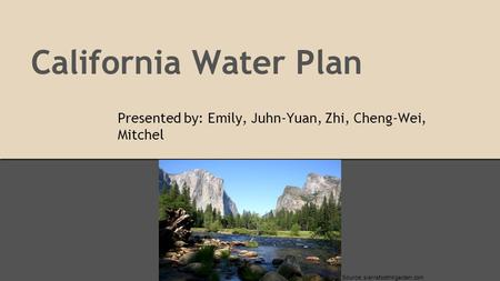 California Water Plan Presented by: Emily, Juhn-Yuan, Zhi, Cheng-Wei, Mitchel Source: sierrafoothillgarden.com.