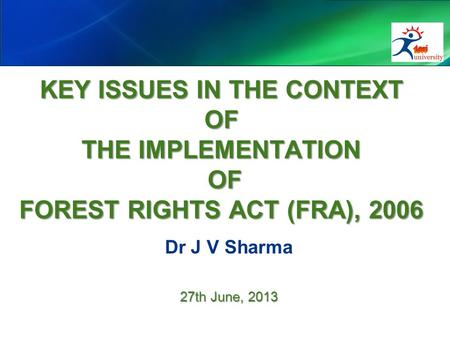 KEY ISSUES IN THE CONTEXT OF THE IMPLEMENTATION OF FOREST RIGHTS ACT (FRA), 2006 Dr J V Sharma 27th June, 2013.