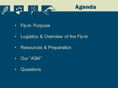 "Agenda Fly-in Purpose Logistics & Overview of the Fly-in Resources & Preparation Our ""ASK"" Questions."
