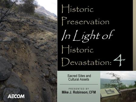 Historic Preservation In Light of Historic Devastation: Sacred Sites and Cultural Assets P R E S E N T E D B Y Mike J. Robinson, CFM 4.