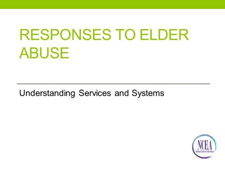 RESPONSES TO ELDER ABUSE Understanding Services and Systems.